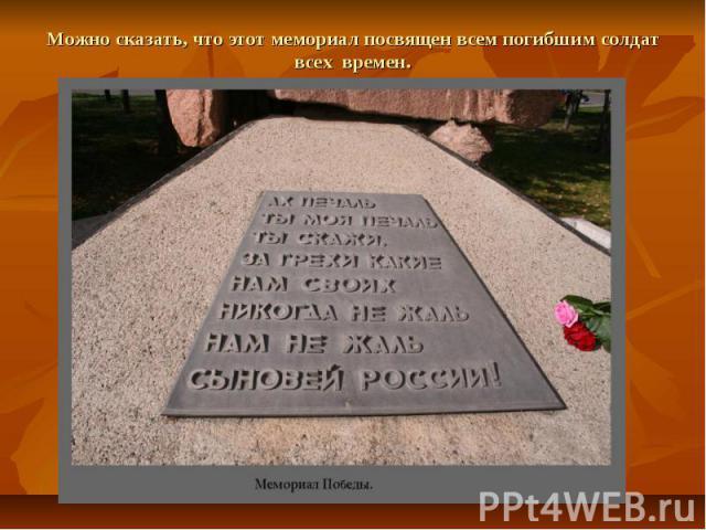 Можно сказать, что этот мемориал посвящен всем погибшим солдат всех времен.