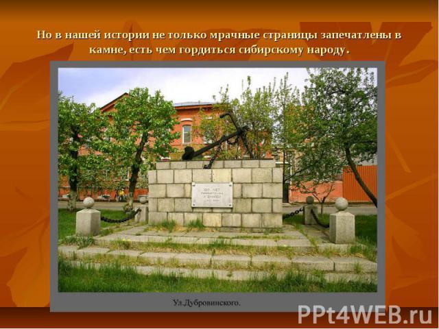 Но в нашей истории не только мрачные страницы запечатлены в камне, есть чем гордиться сибирскому народу.
