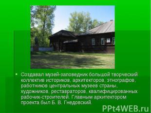 Создавал музей-заповедник большой творческий коллектив историков, архитекторов,