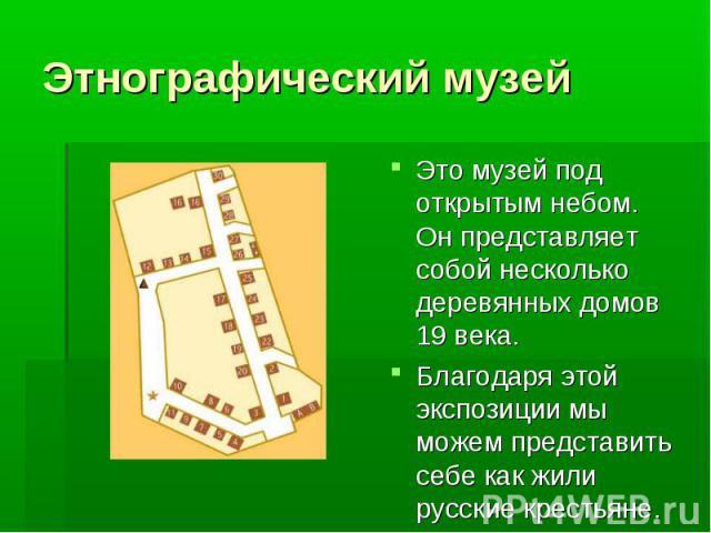 Этнографический музей Это музей под открытым небом. Он представляет собой несколько деревянных домов 19 века. Благодаря этой экспозиции мы можем представить себе как жили русские крестьяне.