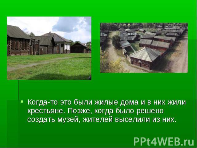 Когда-то это были жилые дома и в них жили крестьяне. Позже, когда было решено создать музей, жителей выселили из них. Когда-то это были жилые дома и в них жили крестьяне. Позже, когда было решено создать музей, жителей выселили из них.