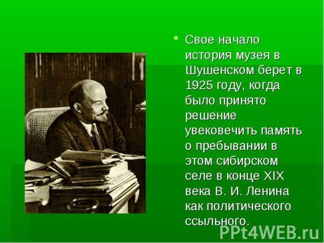 Свое начало история музея в Шушенском берет в 1925 году, когда было принято решение увековечить память о пребывании в этом сибирском селе в конце XIX века В. И. Ленина как политического ссыльного. Свое начало история музея в Шушенском берет в 1925 г…