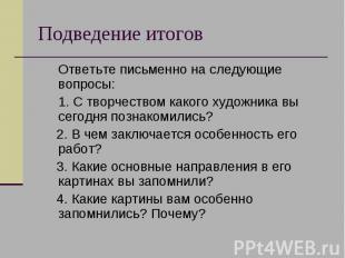 Подведение итогов Ответьте письменно на следующие вопросы: 1. С творчеством како
