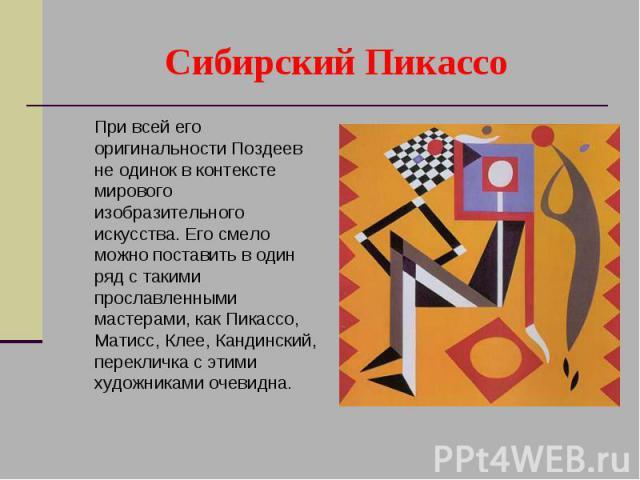 Сибирский Пикассо При всей его оригинальности Поздеев не одинок в контексте мирового изобразительного искусства. Его смело можно поставить в один ряд с такими прославленными мастерами, как Пикассо, Матисс, Клее, Кандинский, перекличка с этими художн…