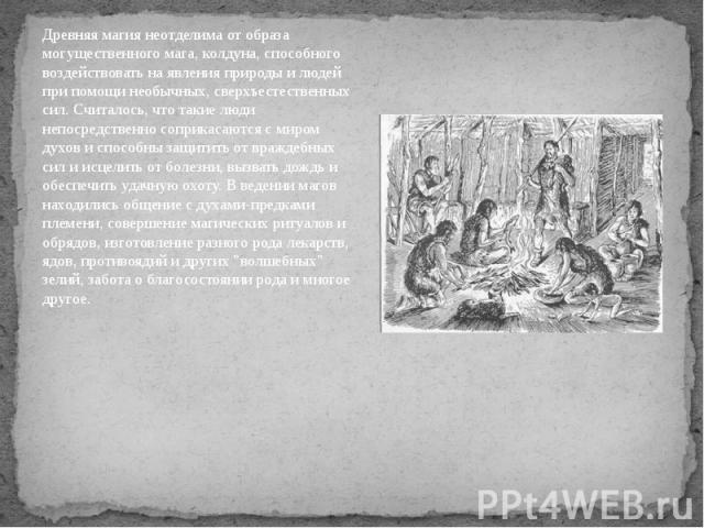 Древняя магия неотделима от образа могущественного мага, колдуна, способного воздействовать на явления природы и людей при помощи необычных, сверхъестественных сил. Считалось, что такие люди непосредственно соприкасаются с миром духов и способны защ…