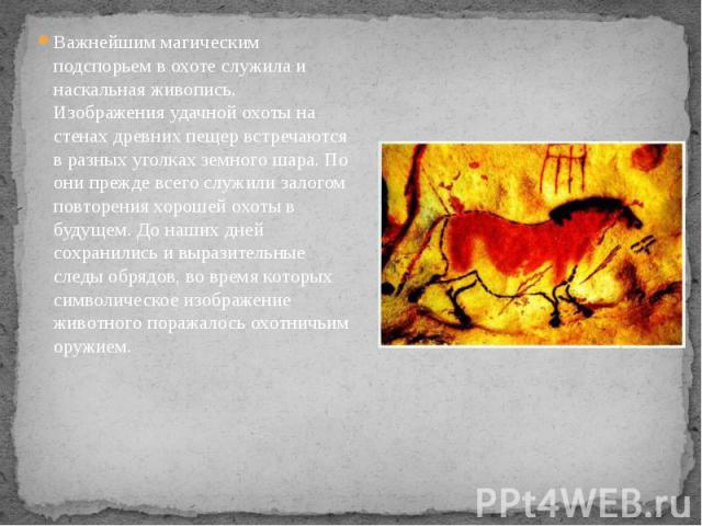 Важнейшим магическим подспорьем в охоте служила и наскальная живопись. Изображения удачной охоты на стенах древних пещер встречаются в разных уголках земного шара. По они прежде всего служили залогом повторения хорошей охоты в будущем. До наших дней…