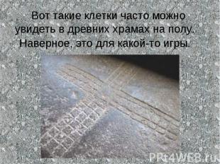Вот такие клетки часто можно увидеть в древних храмах на полу. Наверное, это для