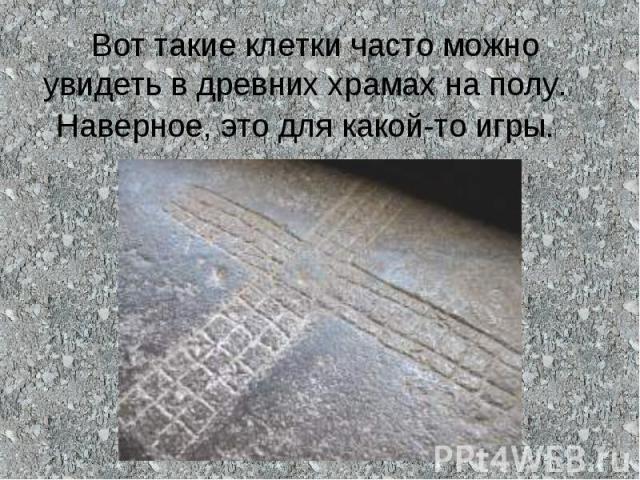 Вот такие клетки часто можно увидеть в древних храмах на полу. Наверное, это для какой-то игры.