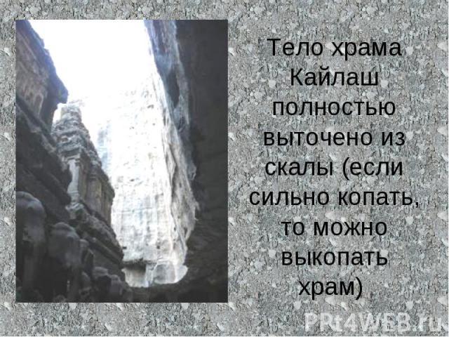 Тело храма Кайлаш полностью выточено из скалы (если сильно копать, то можно выкопать храм)