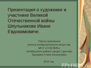 Презентация о художнике и участнике Великой Отечественной войны Шпульникове Иван