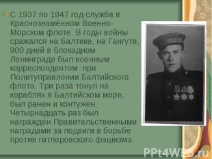 С 1937 по 1947 год служба в Краснознамённом Военно-Морском флоте. В годы войны с