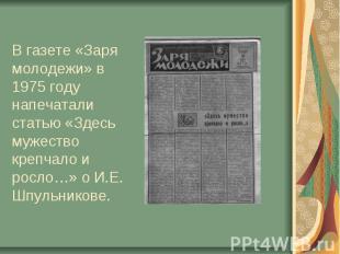 В газете «Заря молодежи» в 1975 году напечатали статью «Здесь мужество крепчало