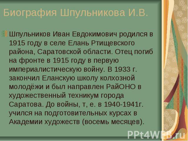 Шпульников Иван Евдокимович родился в 1915 году в селе Елань Ртищевского района, Саратовской области. Отец погиб на фронте в 1915 году в первую империалистическую войну. В 1933 г. закончил Еланскую школу колхозной молодёжи и был направлен РайОНО в х…