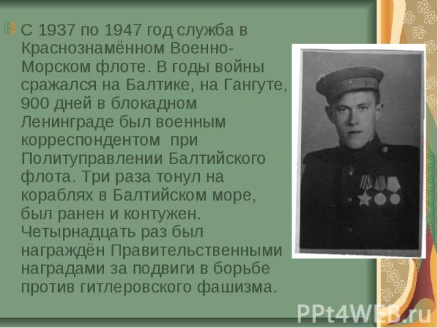 С 1937 по 1947 год служба в Краснознамённом Военно-Морском флоте. В годы войны сражался на Балтике, на Гангуте, 900 дней в блокадном Ленинграде был военным корреспондентом при Политуправлении Балтийского флота. Три раза тонул на кораблях в Балтийско…