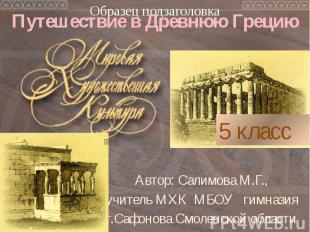 Путешествие в Древнюю Грецию Автор: Салимова М.Г., учитель МХК МБОУ гимназия г.С