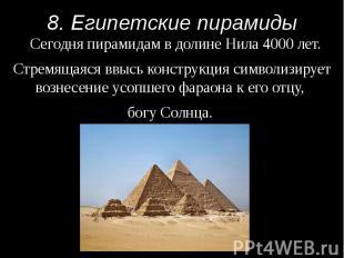 8. Египетские пирамиды Сегодня пирамидам в долине Нила 4000 лет. Стремящаяся ввы