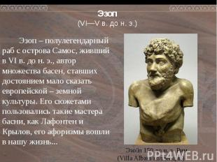 Эзоп (VI—V в. до н. э.) Эзоп – полулегендарный раб с острова Самос, живший в VI