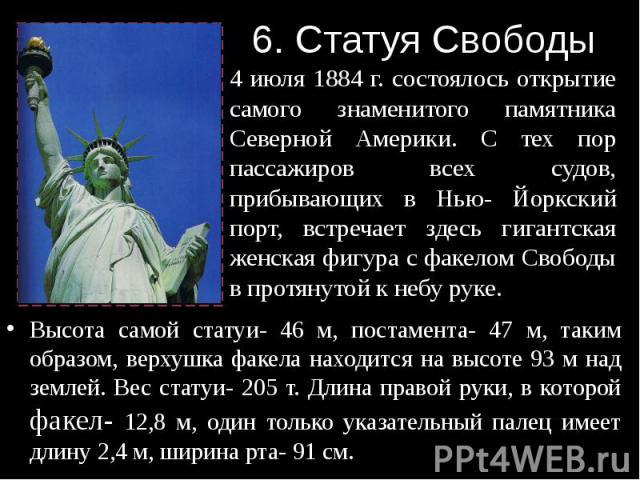 6. Статуя Свободы Высота самой статуи- 46 м, постамента- 47 м, таким образом, верхушка факела находится на высоте 93 м над землей. Вес статуи- 205 т. Длина правой руки, в которой факел- 12,8 м, один только указательный палец имеет длину 2,4 м, ширин…