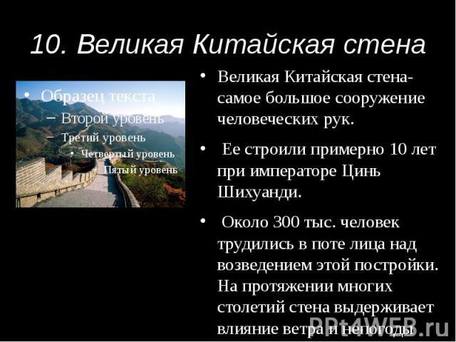 10. Великая Китайская стена Великая Китайская стена- самое большое сооружение человеческих рук. Ее строили примерно 10 лет при императоре Цинь Шихуанди. Около 300 тыс. человек трудились в поте лица над возведением этой постройки. На протяжении многи…