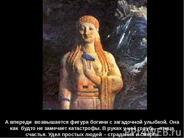 А впереди возвышается фигура богини с загадочной улыбкой. Она как будто не замечает катастрофы. В руках у неё голубь –птица счастья. Удел простых людей – страдания и смерть