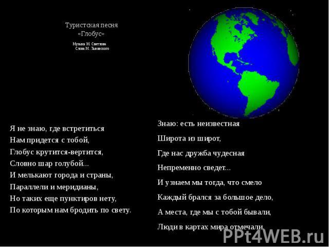 Туристская песня «Глобус» Музыка М. Светлова Слова М. Львовского  Я не знаю, где встретиться Нам придется с тобой, Глобус крутится-вертится, Словно шар голубой... И мелькают города и страны, Параллели и меридианы, Но таких еще пунктиров нету, …