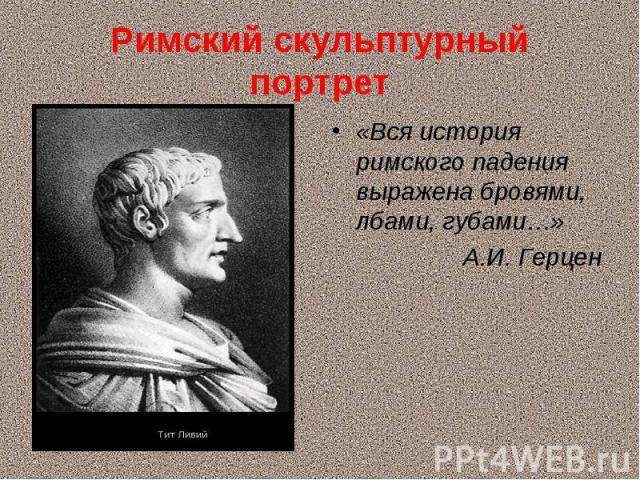Римский скульптурный портрет «Вся история римского падения выражена бровями, лбами, губами…» А.И. Герцен