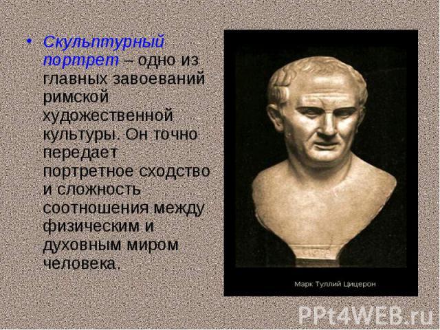Скульптурный портрет – одно из главных завоеваний римской художественной культуры. Он точно передает портретное сходство и сложность соотношения между физическим и духовным миром человека. Скульптурный портрет – одно из главных завоеваний римской ху…