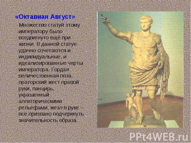 «Октавиан Август» «Октавиан Август» Множество статуй этому императору было воздвигнуто ещё при жизни. В данной статуе удачно сочетаются и индивидуальные, и идеализированные черты императора. Гордая величественная поза, ораторский жест правой руки, п…