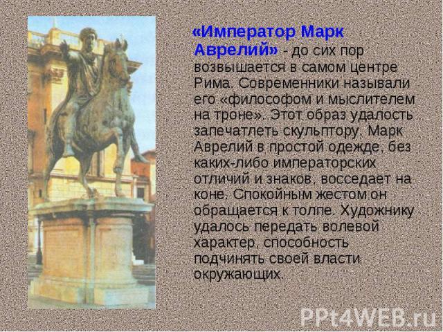 «Император Марк Аврелий» - до сих пор возвышается в самом центре Рима. Современники называли его «философом и мыслителем на троне». Этот образ удалость запечатлеть скульптору. Марк Аврелий в простой одежде, без каких-либо императорских отличий и зна…