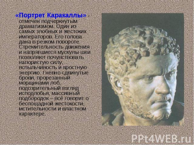 «Портрет Каракаллы» - отмечен подчеркнутым драматизмом. Один из самых злобных и жестоких императоров. Его голова дана в резком повороте. Стремительность движения и напрягшиеся мускулы шеи позволяют почувствовать напористую силу, вспыльчивость и ярос…