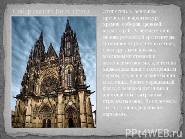 Собор святого Вита, Прага Этот стиль в основном, проявился в архитектуре храмов, соборов, церквей, монастырей. Развивался он на основе романской архитектуры. В отличие от романского стиля, с его круглыми арками, массивными стенами и маленькими окнам…