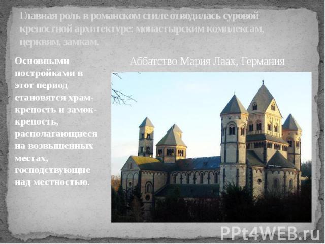 Главная роль в романском стиле отводилась суровой крепостной архитектуре: монастырским комплексам, церквям, замкам. Основными постройками в этот период становятся храм-крепость и замок-крепость, располагающиеся на возвышенных местах, господствующие …