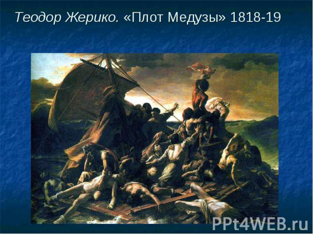 Теодор Жерико. «Плот Медузы» 1818-19 Теодор Жерико. «Плот Медузы» 1818-19