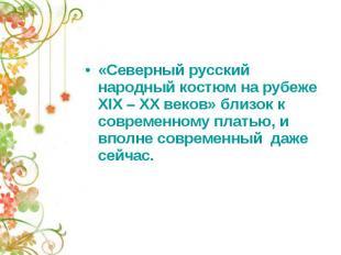 «Северный русский народный костюм на рубеже XIX – XX веков» близок к современном