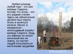 Любая кузница, любой горн - это уже капище Сварога, потому что огонь - это его р