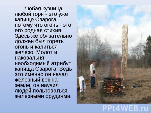 Любая кузница, любой горн - это уже капище Сварога, потому что огонь - это его родная стихия. Здесь же обязательно должен был гореть огонь и калиться железо. Молот и наковальня - необходимый атрибут капища Сварога. Ведь это именно он начал железный …