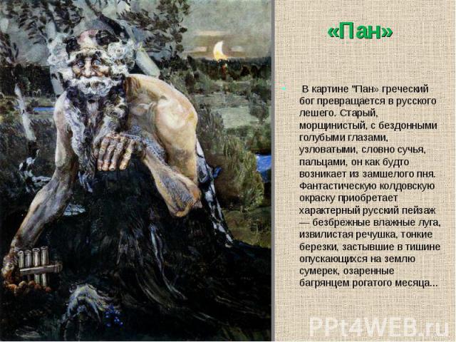 """В картине """"Пан» греческий бог превращается в русского лешего. Старый, морщинистый, с бездонными голубыми глазами, узловатыми, словно сучья, пальцами, он как будто возникает из замшелого пня. Фантастическую колдовскую окраску приобретает х…"""