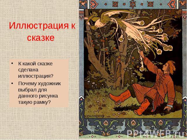 К какой сказке сделана иллюстрация? К какой сказке сделана иллюстрация? Почему художник выбрал для данного рисунка такую рамку?