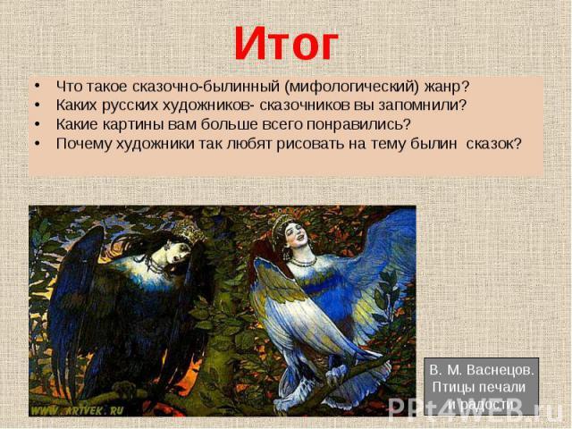 Что такое сказочно-былинный (мифологический) жанр? Что такое сказочно-былинный (мифологический) жанр? Каких русских художников- сказочников вы запомнили? Какие картины вам больше всего понравились? Почему художники так любят рисовать на тему былин сказок?