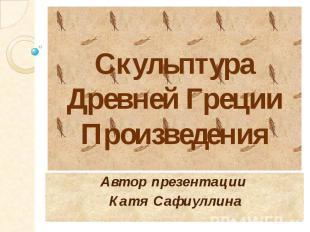 Скульптура Древней Греции Произведения Автор презентации Катя Сафиуллина