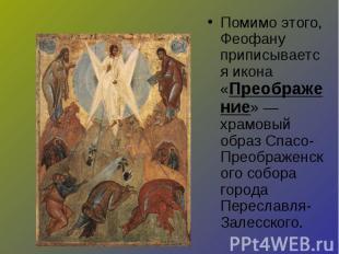 Помимо этого, Феофану приписывается икона «Преображение» — храмовый образ Спасо-