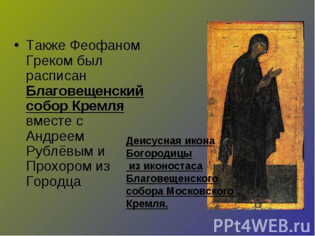 Также Феофаном Греком был расписан Благовещенский собор Кремля вместе с Андреем Рублёвым и Прохором из Городца