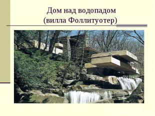 Дом над водопадом (вилла Фоллитуотер)