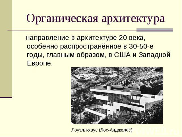 Органическая архитектура направление в архитектуре 20 века, особенно распространённое в 30-50-е годы, главным образом, в США и Западной Европе.