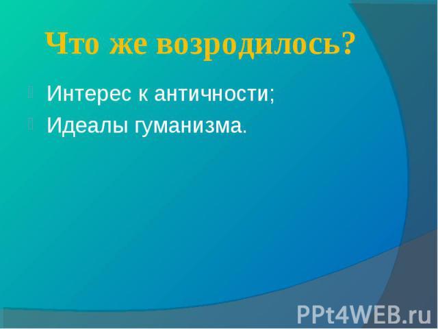 Интерес к античности; Интерес к античности; Идеалы гуманизма.