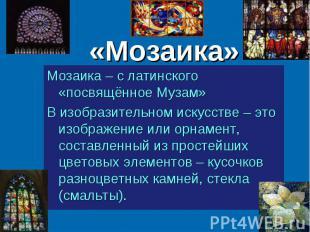 «Мозаика» Мозаика – с латинского «посвящённое Музам» В изобразительном искусстве