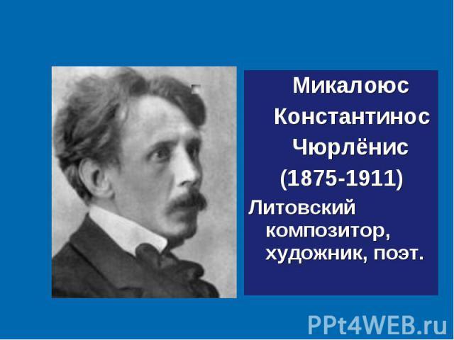 Микалоюс Микалоюс Константинос Чюрлёнис (1875-1911) Литовский композитор, художник, поэт.