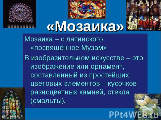 «Мозаика» Мозаика – с латинского «посвящённое Музам» В изобразительном искусстве – это изображение или орнамент, составленный из простейших цветовых элементов – кусочков разноцветных камней, стекла (смальты).