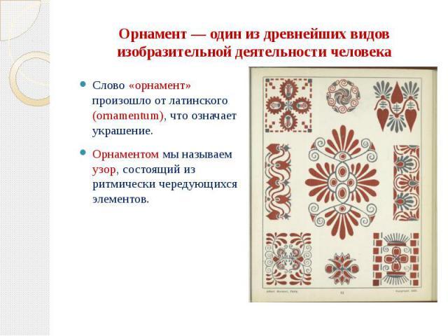 Орнамент — один из древнейших видов изобразительной деятельности человека Слово «орнамент» произошло от латинского (ornamentum), что означает украшение. Орнаментом мы называем узор, состоящий из ритмически чередующихся элементов.