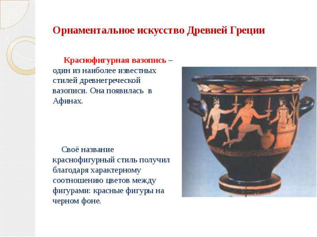 Орнаментальное искусство Древней Греции Краснофигурная вазопись – один из наиболее известных стилей древнегреческой вазописи. Она появилась в Афинах. Своё название краснофигурный стиль получил благодаря характерному соотношению цветов между фигурами…